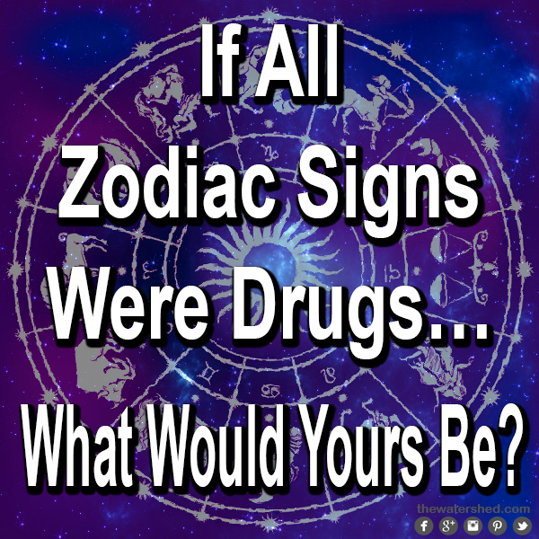 If All Zodiac Signs Were Drugswhat Would Yours Be Party Sober